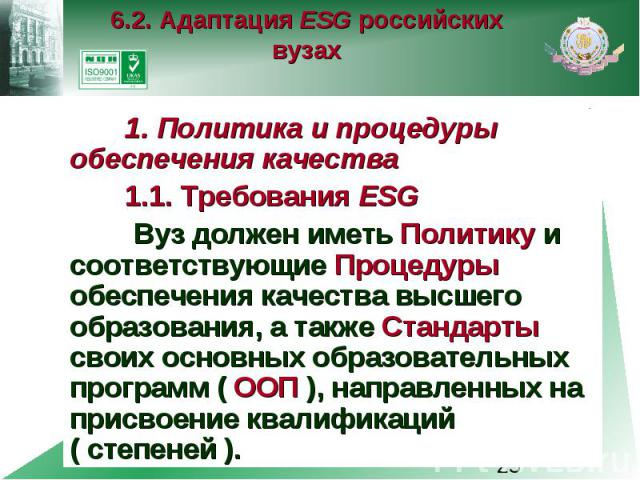 6.2. Адаптация ESG российских вузах 1. Политика и процедуры обеспечения качества 1.1. Требования ESG Вуз должен иметь Политику и соответствующие Процедуры обеспечения качества высшего образования, а также Стандарты своих основных образовательных про…