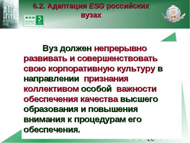 6.2. Адаптация ESG российских вузах Вуз должен непрерывно развивать и совершенствовать свою корпоративную культуру в направлении признания коллективом особой важности обеспечения качества высшего образования и повышения внимания к процедурам его обе…