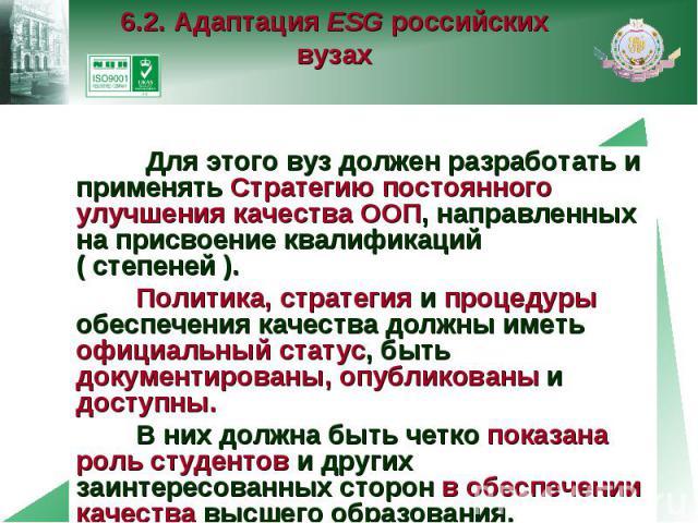 6.2. Адаптация ESG российских вузах Для этого вуз должен разработать и применять Стратегию постоянного улучшения качества ООП, направленных на присвоение квалификаций ( степеней ). Политика, стратегия и процедуры обеспечения качества должны иметь оф…