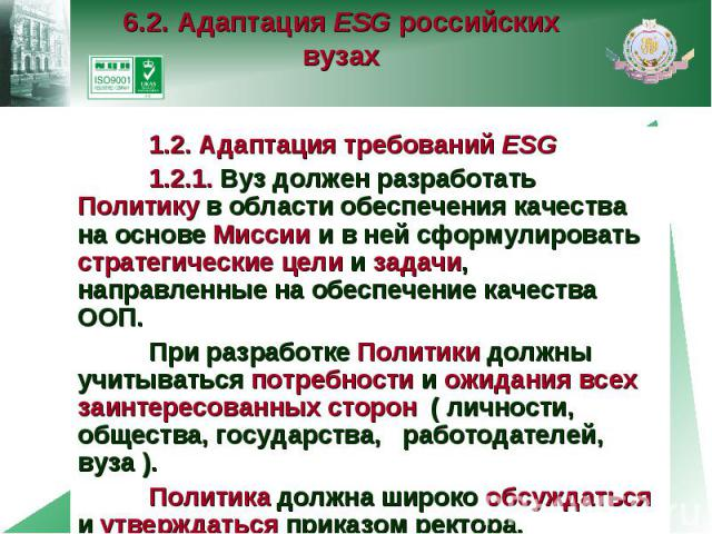 6.2. Адаптация ESG российских вузах 1.2. Адаптация требований ESG 1.2.1. Вуз должен разработать Политику в области обеспечения качества на основе Миссии и в ней сформулировать стратегические цели и задачи, направленные на обеспечение качества ООП. П…