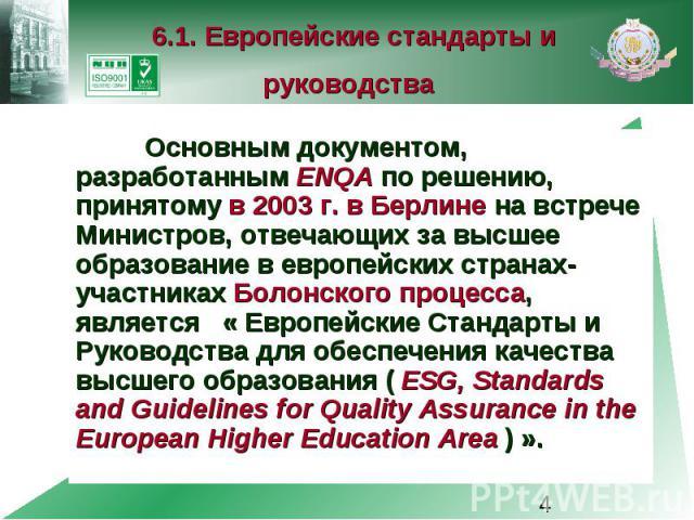 6.1. Европейские стандарты и руководства Основным документом, разработанным ENQA по решению, принятому в 2003 г. в Берлине на встрече Министров, отвечающих за высшее образование в европейских странах-участниках Болонского процесса, является « Европе…