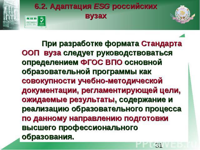 6.2. Адаптация ESG российских вузах При разработке формата Стандарта ООП вуза следует руководствоваться определением ФГОС ВПО основной образовательной программы как совокупности учебно-методической документации, регламентирующей цели, ожидаемые резу…