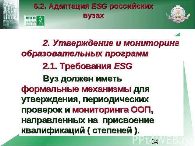 6.2. Адаптация ESG российских вузах 2. Утверждение и мониторинг образовательных программ 2.1. Требования ESG Вуз должен иметь формальные механизмы для утверждения, периодических проверок и мониторинга ООП, направленных на присвоение квалификаций ( с…