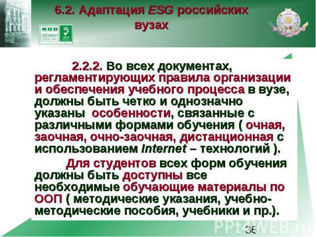 6.2. Адаптация ESG российских вузах 2.2.2. Во всех документах, регламентирующих правила организации и обеспечения учебного процесса в вузе, должны быть четко и однозначно указаны особенности, связанные с различными формами обучения ( очная, заочная,…
