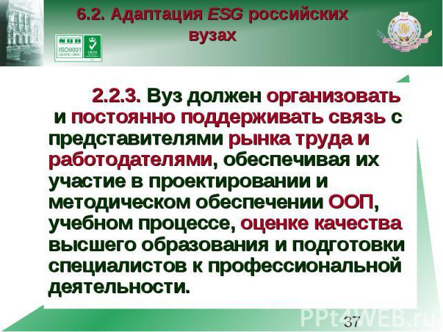 6.2. Адаптация ESG российских вузах 2.2.3. Вуз должен организовать и постоянно поддерживать связь с представителями рынка труда и работодателями, обеспечивая их участие в проектировании и методическом обеспечении ООП, учебном процессе, оценке качест…