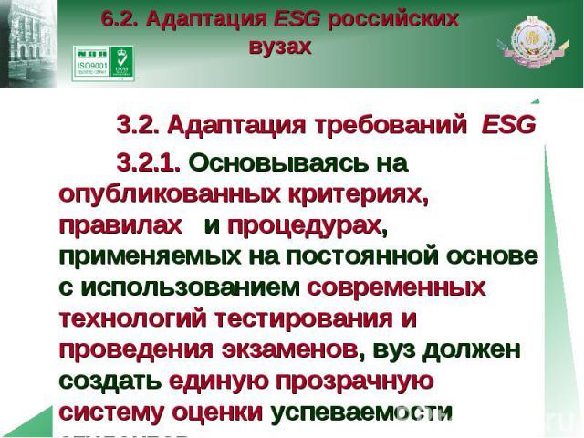 6.2. Адаптация ESG российских вузах 3.2. Адаптация требований ESG 3.2.1. Основываясь на опубликованных критериях, правилах и процедурах, применяемых на постоянной основе с использованием современных технологий тестирования и проведения экзаменов, ву…