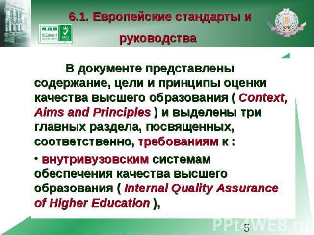 6.1. Европейские стандарты и руководства В документе представлены содержание, цели и принципы оценки качества высшего образования ( Context, Aims and Principles ) и выделены три главных раздела, посвященных, соответственно, требованиям к : внутривуз…