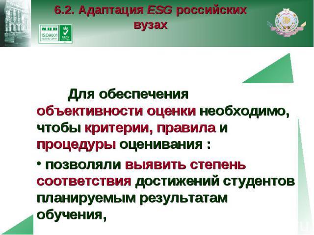 6.2. Адаптация ESG российских вузах Для обеспечения объективности оценки необходимо, чтобы критерии, правила и процедуры оценивания : позволяли выявить степень соответствия достижений студентов планируемым результатам обучения,