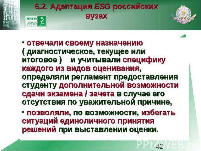 6.2. Адаптация ESG российских вузах отвечали своему назначению ( диагностическое, текущее или итоговое ) и учитывали специфику каждого из видов оценивания, определяли регламент предоставления студенту дополнительной возможности сдачи экзамена / заче…
