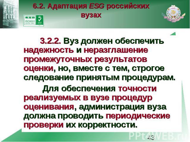 6.2. Адаптация ESG российских вузах 3.2.2. Вуз должен обеспечить надежность и неразглашение промежуточных результатов оценки, но, вместе с тем, строгое следование принятым процедурам. Для обеспечения точности реализуемых в вузе процедур оценивания, …