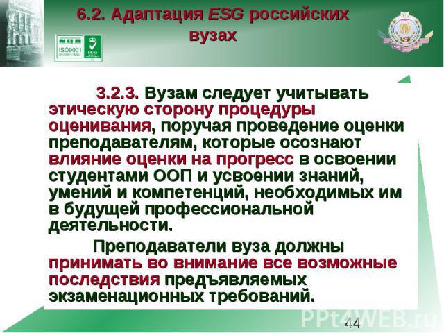 6.2. Адаптация ESG российских вузах 3.2.3. Вузам следует учитывать этическую сторону процедуры оценивания, поручая проведение оценки преподавателям, которые осознают влияние оценки на прогресс в освоении студентами ООП и усвоении знаний, умений и ко…
