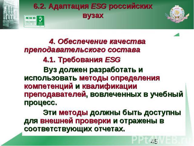 6.2. Адаптация ESG российских вузах 4. Обеспечение качества преподавательского состава 4.1. Требования ESG Вуз должен разработать и использовать методы определения компетенций и квалификации преподавателей, вовлеченных в учебный процесс. Эти методы …
