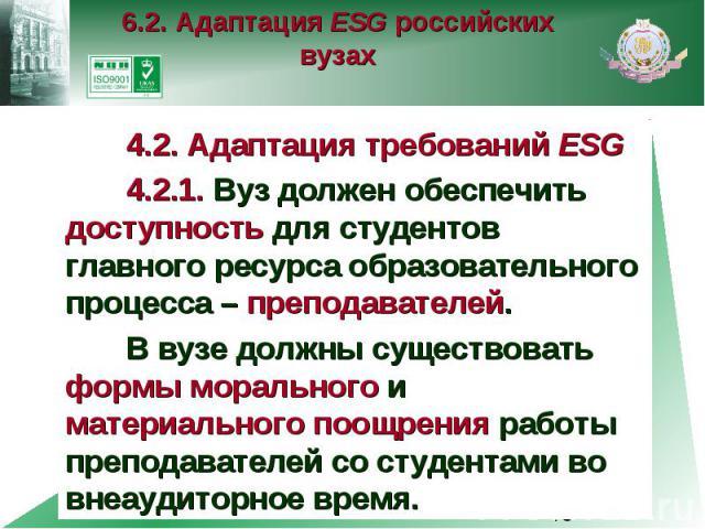 6.2. Адаптация ESG российских вузах 4.2. Адаптация требований ESG 4.2.1. Вуз должен обеспечить доступность для студентов главного ресурса образовательного процесса – преподавателей. В вузе должны существовать формы морального и материального поощрен…