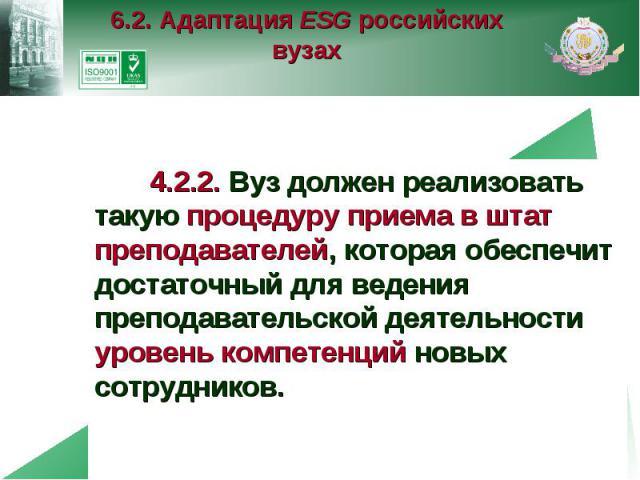 6.2. Адаптация ESG российских вузах 4.2.2. Вуз должен реализовать такую процедуру приема в штат преподавателей, которая обеспечит достаточный для ведения преподавательской деятельности уровень компетенций новых сотрудников.