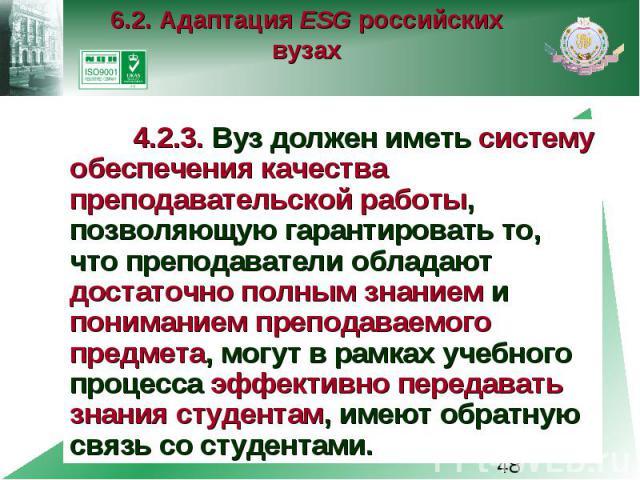 6.2. Адаптация ESG российских вузах 4.2.3. Вуз должен иметь систему обеспечения качества преподавательской работы, позволяющую гарантировать то, что преподаватели обладают достаточно полным знанием и пониманием преподаваемого предмета, могут в рамка…