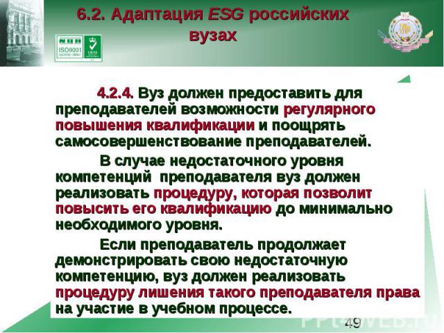 6.2. Адаптация ESG российских вузах 4.2.4. Вуз должен предоставить для преподавателей возможности регулярного повышения квалификации и поощрять самосовершенствование преподавателей. В случае недостаточного уровня компетенций преподавателя вуз должен…