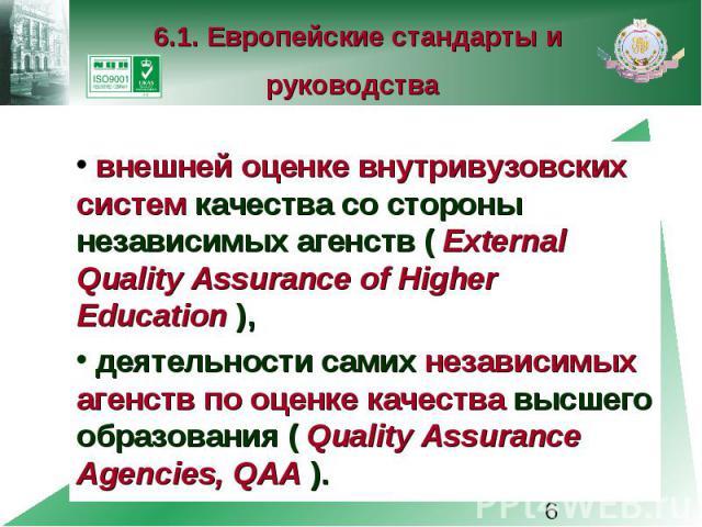 6.1. Европейские стандарты и руководства внешней оценке внутривузовских систем качества со стороны независимых агенств ( External Quality Assurance of Higher Education ), деятельности самих независимых агенств по оценке качества высшего образования …