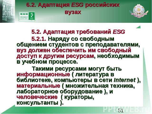 6.2. Адаптация ESG российских вузах 5.2. Адаптация требований ESG 5.2.1. Наряду со свободным общением студентов с преподавателями, вуз должен обеспечить им свободный доступ к другим ресурсам, необходимым в учебном процессе. Такими ресурсами могут бы…