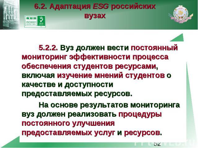 6.2. Адаптация ESG российских вузах 5.2.2. Вуз должен вести постоянный мониторинг эффективности процесса обеспечения студентов ресурсами, включая изучение мнений студентов о качестве и доступности предоставляемых ресурсов. На основе результатов мони…