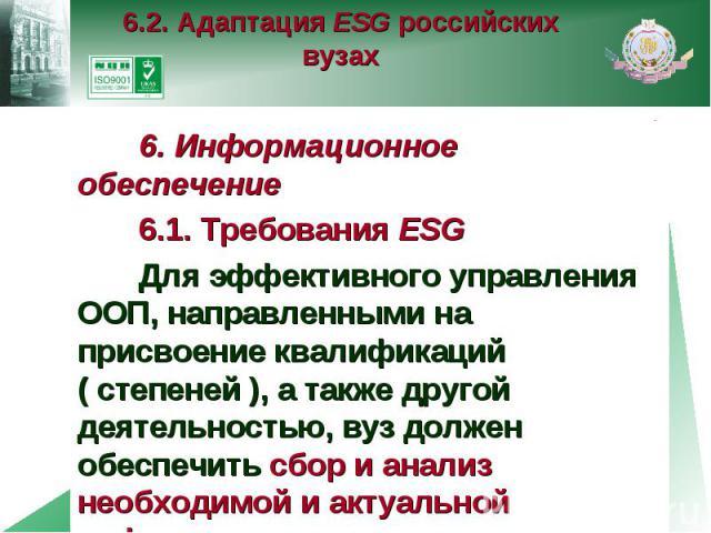 6.2. Адаптация ESG российских вузах 6. Информационное обеспечение 6.1. Требования ESG Для эффективного управления ООП, направленными на присвоение квалификаций ( степеней ), а также другой деятельностью, вуз должен обеспечить сбор и анализ необходим…