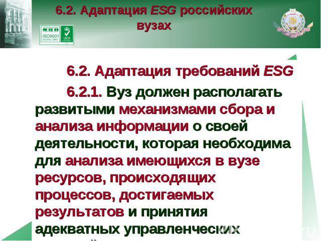 6.2. Адаптация ESG российских вузах 6.2. Адаптация требований ESG 6.2.1. Вуз должен располагать развитыми механизмами сбора и анализа информации о своей деятельности, которая необходима для анализа имеющихся в вузе ресурсов, происходящих процессов, …