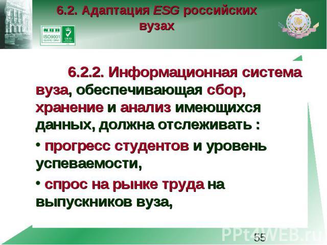 6.2. Адаптация ESG российских вузах 6.2.2. Информационная система вуза, обеспечивающая сбор, хранение и анализ имеющихся данных, должна отслеживать : прогресс студентов и уровень успеваемости, спрос на рынке труда на выпускников вуза,