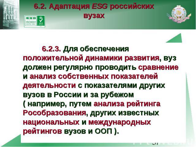 6.2. Адаптация ESG российских вузах 6.2.3. Для обеспечения положительной динамики развития, вуз должен регулярно проводить сравнение и анализ собственных показателей деятельности с показателями других вузов в России и за рубежом ( например, путем ан…