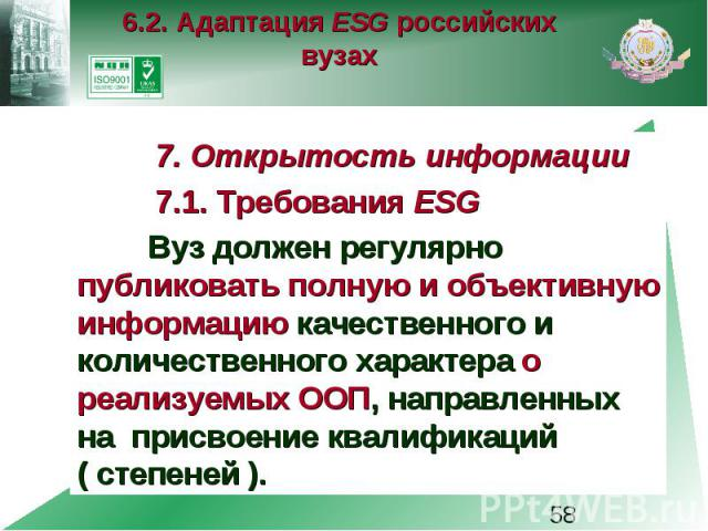 6.2. Адаптация ESG российских вузах 7. Открытость информации 7.1. Требования ESG Вуз должен регулярно публиковать полную и объективную информацию качественного и количественного характера о реализуемых ООП, направленных на присвоение квалификаций ( …
