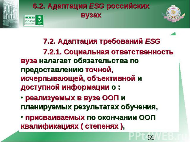 6.2. Адаптация ESG российских вузах 7.2. Адаптация требований ESG 7.2.1. Социальная ответственность вуза налагает обязательства по предоставлению точной, исчерпывающей, объективной и доступной информации о : реализуемых в вузе ООП и планируемых резу…
