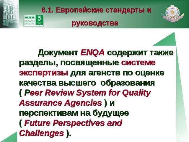 6.1. Европейские стандарты и руководства Документ ENQA содержит также разделы, посвященные системе экспертизы для агенств по оценке качества высшего образования ( Peer Review System for Quality Assurance Agencies ) и перспективам на будущее ( Future…