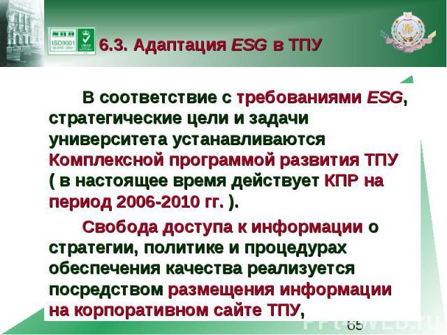 6.3. Адаптация ESG в ТПУ В соответствие с требованиями ESG, стратегические цели и задачи университета устанавливаются Комплексной программой развития ТПУ ( в настоящее время действует КПР на период 2006-2010 гг. ). Свобода доступа к информации о стр…