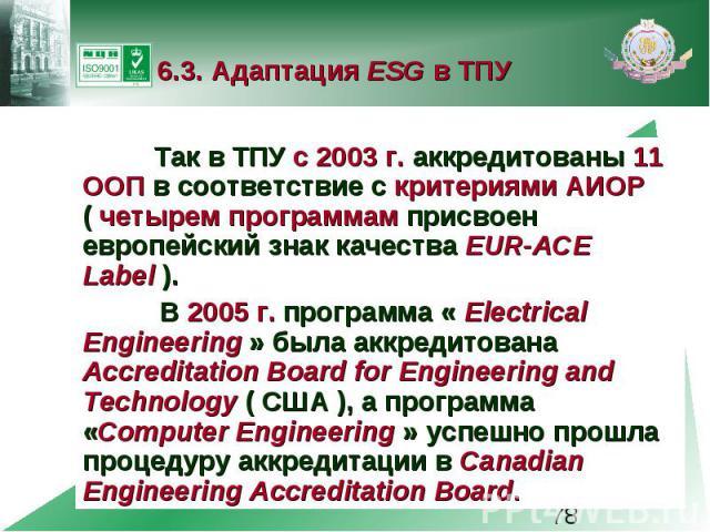 6.3. Адаптация ESG в ТПУ Так в ТПУ с 2003 г. аккредитованы 11 ООП в соответствие с критериями АИОР ( четырем программам присвоен европейский знак качества EUR-ACE Label ). В 2005г. программа « Electrical Engineering » была аккредитована Accred…