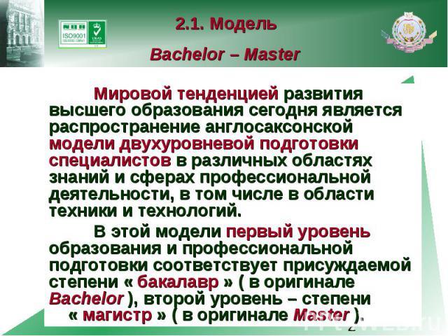 2.1. Модель Bachelor – Master Мировой тенденцией развития высшего образования сегодня является распространение англосаксонской модели двухуровневой подготовки специалистов в различных областях знаний и сферах профессиональной деятельности, в том чис…