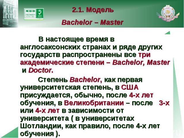 2.1. Модель Bachelor – Master В настоящее время в англосаксонских странах и ряде других государств распространены все три академические степени – Bachelor, Master и Doctor. Степень Bachelor, как первая университетская степень, в США присуждается, об…