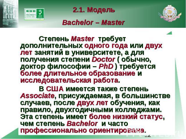 2.1. Модель Bachelor – Master Степень Master требует дополнительных одного года или двух лет занятий в университете, а для получения степени Doctor ( обычно, доктор философии – PhD ) требуется более длительное образование и исследовательская работа.…