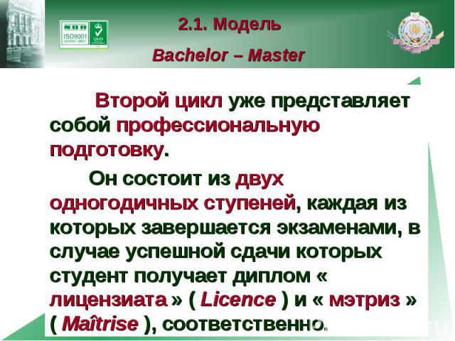 2.1. Модель Bachelor – Master Второй цикл уже представляет собой профессиональную подготовку. Он состоит из двух одногодичных ступеней, каждая из которых завершается экзаменами, в случае успешной сдачи которых студент получает диплом « лицензиата » …