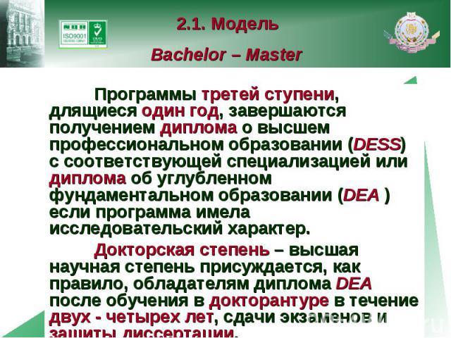 2.1. Модель Bachelor – Master Программы третей ступени, длящиеся один год, завершаются получением диплома о высшем профессиональном образовании (DESS) с соответствующей специализацией или диплома об углубленном фундаментальном образовании (DEA ) есл…