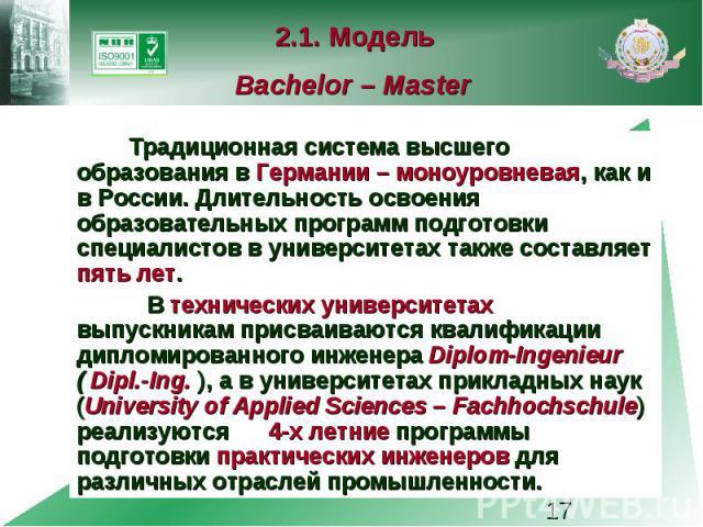 2.1. Модель Bachelor – Master Традиционная система высшего образования в Германии – моноуровневая, как и в России. Длительность освоения образовательных программ подготовки специалистов в университетах также составляет пять лет. В технических универ…