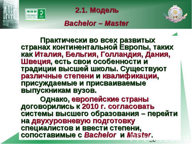 2.1. Модель Bachelor – Master Практически во всех развитых странах континентальной Европы, таких как Италия, Бельгия, Голландия, Дания, Швеция, есть свои особенности и традиции высшей школы. Существуют различные степени и квалификации, присуждаемые …