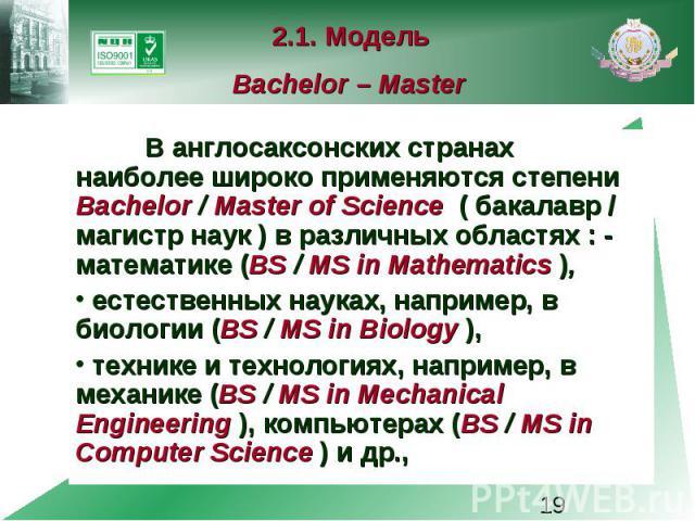 2.1. Модель Bachelor – Master В англосаксонских странах наиболее широко применяются степени Bachelor / Master of Science ( бакалавр / магистр наук ) в различных областях : - математике (BS / MS in Mathematics ), естественных науках, например, в биол…