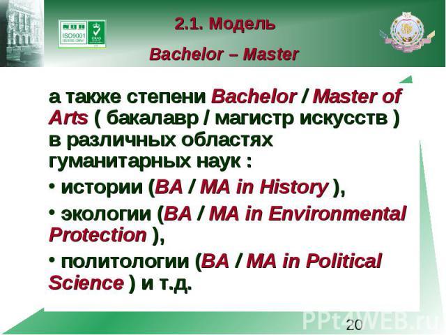 2.1. Модель Bachelor – Master а также степени Bachelor / Master of Arts ( бакалавр / магистр искусств ) в различных областях гуманитарных наук : истории (BA / MA in History ), экологии (BA / MA in Environmental Protection ), политологии (BA / MA in …