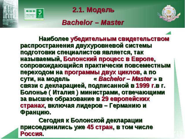 2.1. Модель Bachelor – Master Наиболее убедительным свидетельством распространения двухуровневой системы подготовки специалистов является, так называемый, Болонский процесс в Европе, сопровождающийся практически повсеместным переходом на программы д…