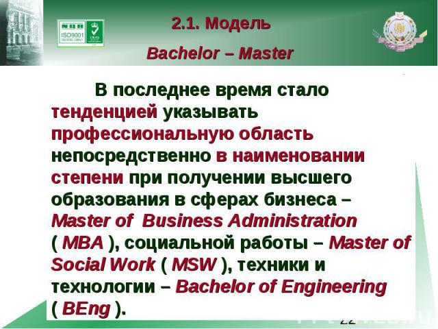 2.1. Модель Bachelor – Master В последнее время стало тенденцией указывать профессиональную область непосредственно в наименовании степени при получении высшего образования в сферах бизнеса – Master of Business Administration ( MBA ), социальной раб…