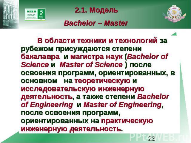 2.1. Модель Bachelor – Master В области техники и технологий за рубежом присуждаются степени бакалавра и магистра наук (Bachelor of Science и Master of Science ) после освоения программ, ориентированных, в основном на теоретическую и исследовательск…