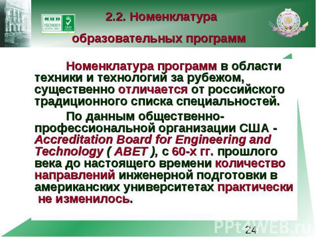 2.2. Номенклатура образовательных программ Номенклатура программ в области техники и технологий за рубежом, существенно отличается от российского традиционного списка специальностей. По данным общественно-профессиональной организации США - Accredita…