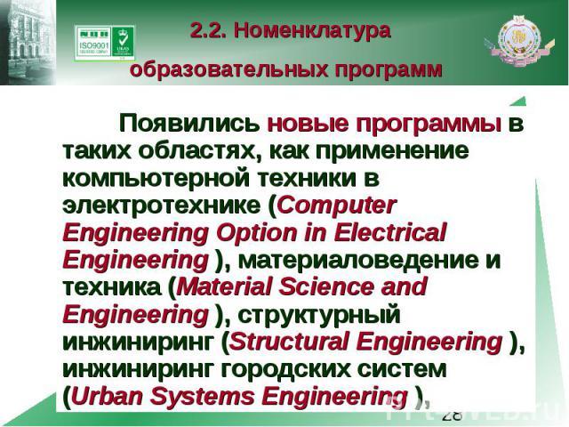 2.2. Номенклатура образовательных программ Появились новые программы в таких областях, как применение компьютерной техники в электротехнике (Computer Engineering Option in Electrical Engineering ), материаловедение и техника (Material Science and En…
