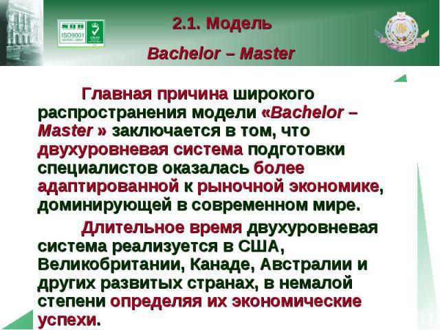 2.1. Модель Bachelor – Master Главная причина широкого распространения модели «Bachelor – Master » заключается в том, что двухуровневая система подготовки специалистов оказалась более адаптированной к рыночной экономике, доминирующей в современном м…