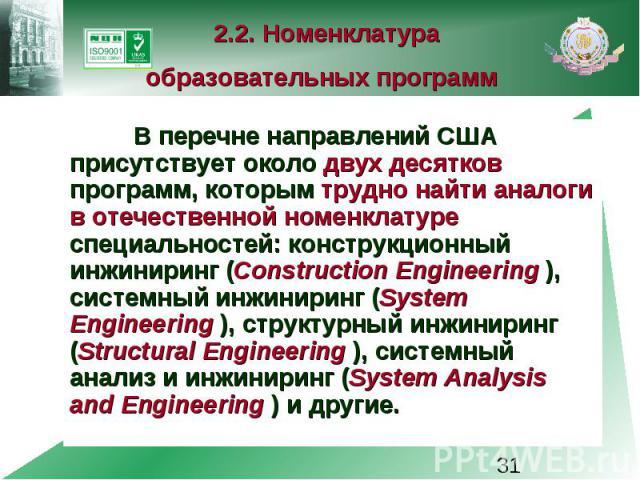 2.2. Номенклатура образовательных программ В перечне направлений США присутствует около двух десятков программ, которым трудно найти аналоги в отечественной номенклатуре специальностей: конструкционный инжиниринг (Construction Engineering ), системн…