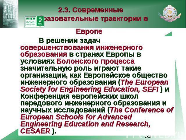 2.3. Современные образовательные траектории в Европе В решении задач совершенствования инженерного образования в странах Европы в условиях Болонского процесса значительную роль играют такие организации, как Европейское общество инженерного образован…