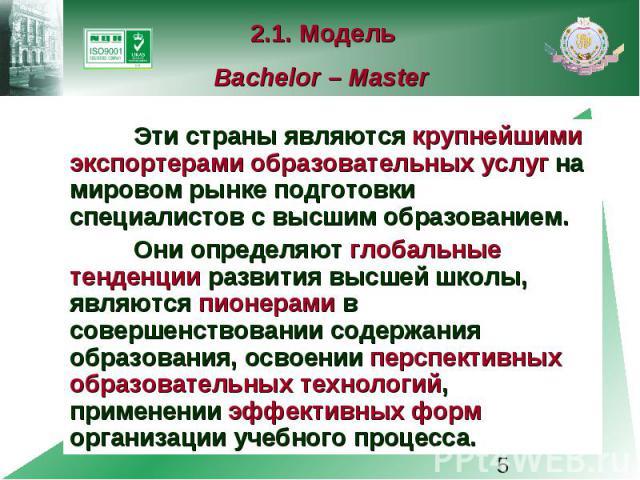 2.1. Модель Bachelor – Master Эти страны являются крупнейшими экспортерами образовательных услуг на мировом рынке подготовки специалистов с высшим образованием. Они определяют глобальные тенденции развития высшей школы, являются пионерами в совершен…